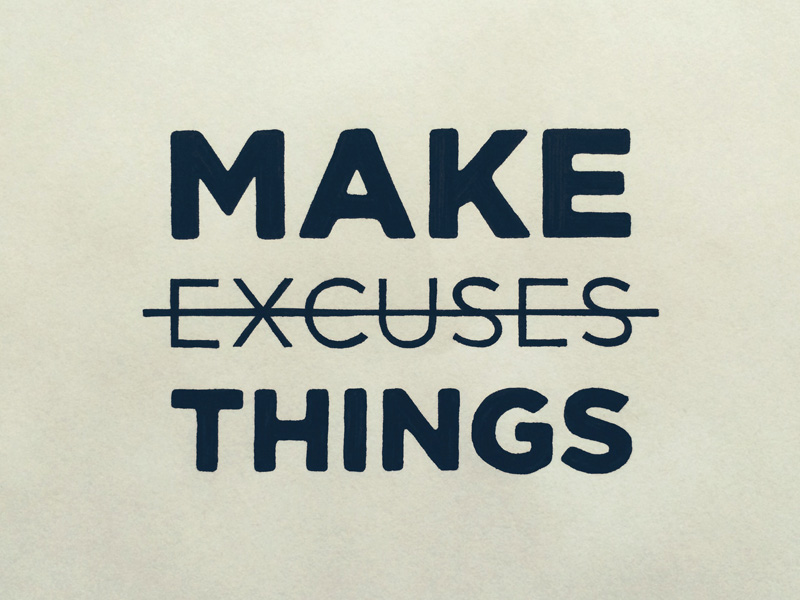 30) Make Things, Not Excuses.