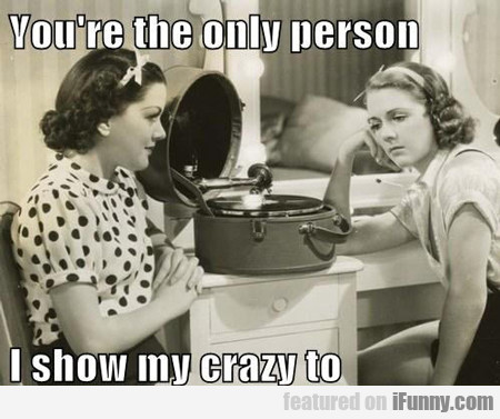 You're The Only Person I Show My Crazy To