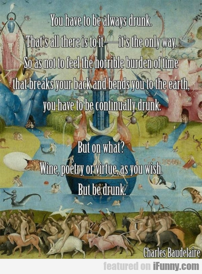 You Have To Always Be Drunk. That's All There...