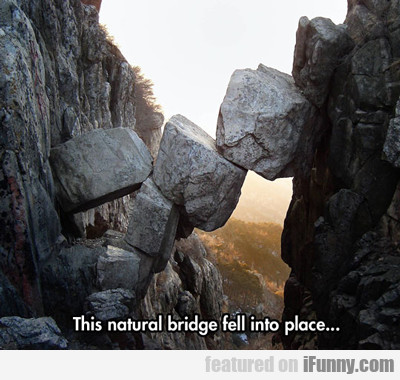 This Natural Bridge Fell Into Place...