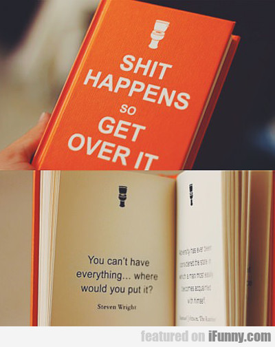 Shit Happens, So Get Over It...