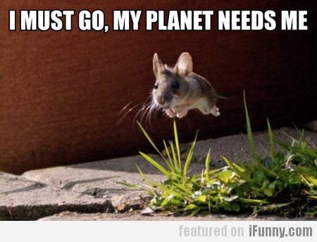 I Must Go, My Planet Needs Me