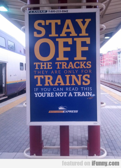 Stay Off The Tracks. They Are Only...