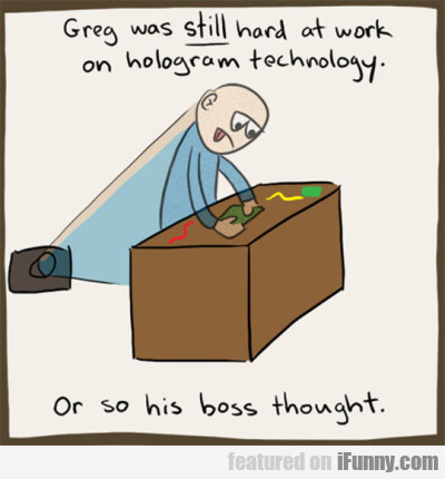 Greg Was Still Hard At Work On Hologram Technology